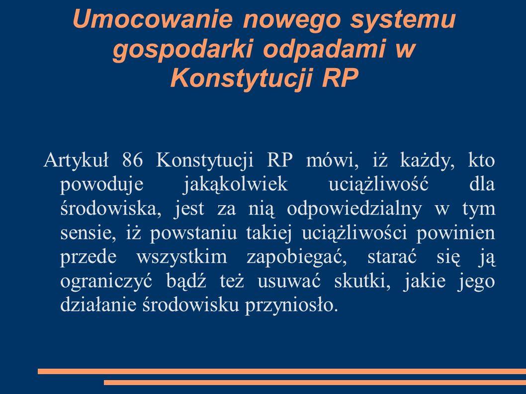Umocowanie nowego systemu gospodarki odpadami w Konstytucji RP Artykuł 86 Konstytucji RP mówi, iż każdy, kto powoduje jakąkolwiek uciążliwość dla środ