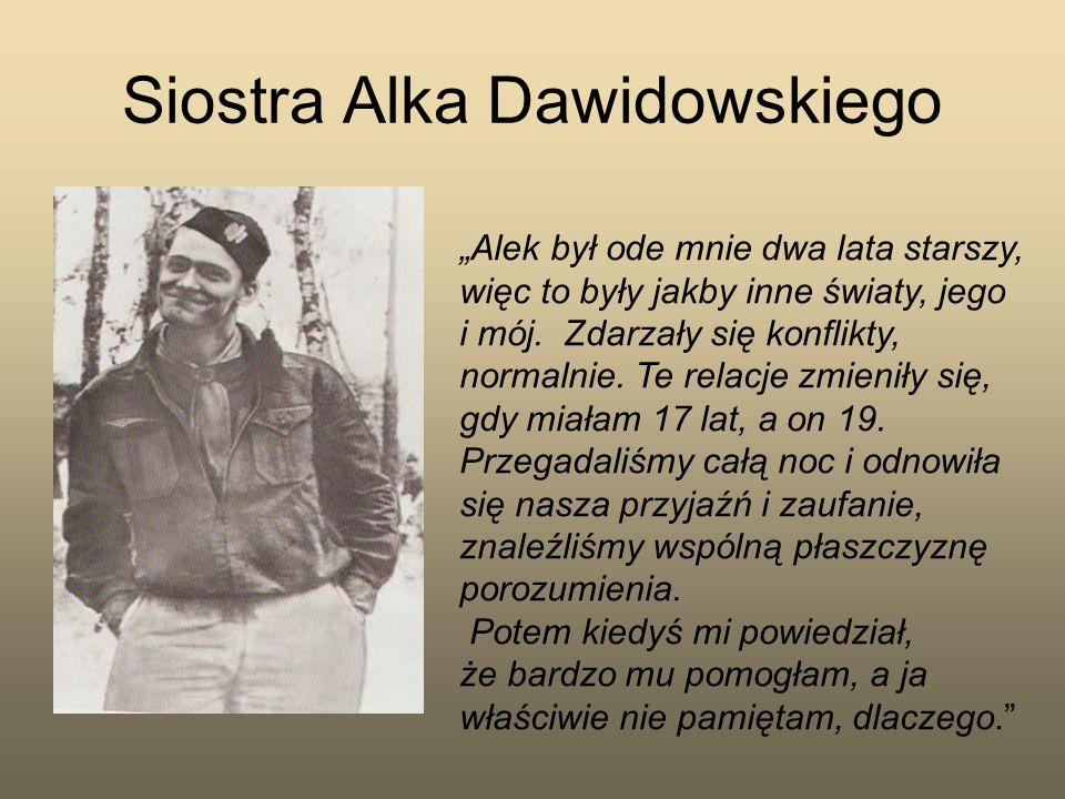 Siostra Alka Dawidowskiego Alek był ode mnie dwa lata starszy, więc to były jakby inne światy, jego i mój. Zdarzały się konflikty, normalnie. Te relac