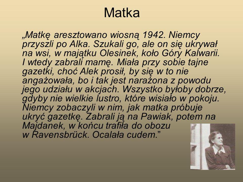 Matka Matkę aresztowano wiosną 1942. Niemcy przyszli po Alka. Szukali go, ale on się ukrywał na wsi, w majątku Olesinek, koło Góry Kalwarii. I wtedy z