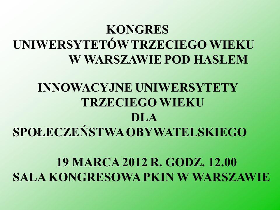 KONGRES UNIWERSYTETÓW TRZECIEGO WIEKU W WARSZAWIE POD HASŁEM INNOWACYJNE UNIWERSYTETY TRZECIEGO WIEKU DLA SPOŁECZEŃSTWA OBYWATELSKIEGO 19 MARCA 2012 R