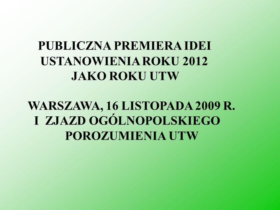 PUBLICZNA PREMIERA IDEI USTANOWIENIA ROKU 2012 JAKO ROKU UTW WARSZAWA, 16 LISTOPADA 2009 R. I ZJAZD OGÓLNOPOLSKIEGO POROZUMIENIA UTW
