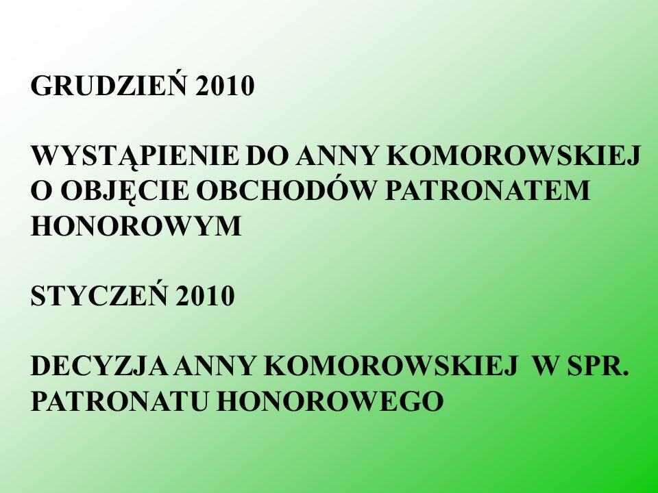 GRUDZIEŃ 2010 WYSTĄPIENIE DO ANNY KOMOROWSKIEJ O OBJĘCIE OBCHODÓW PATRONATEM HONOROWYM STYCZEŃ 2010 DECYZJA ANNY KOMOROWSKIEJ W SPR. PATRONATU HONOROW