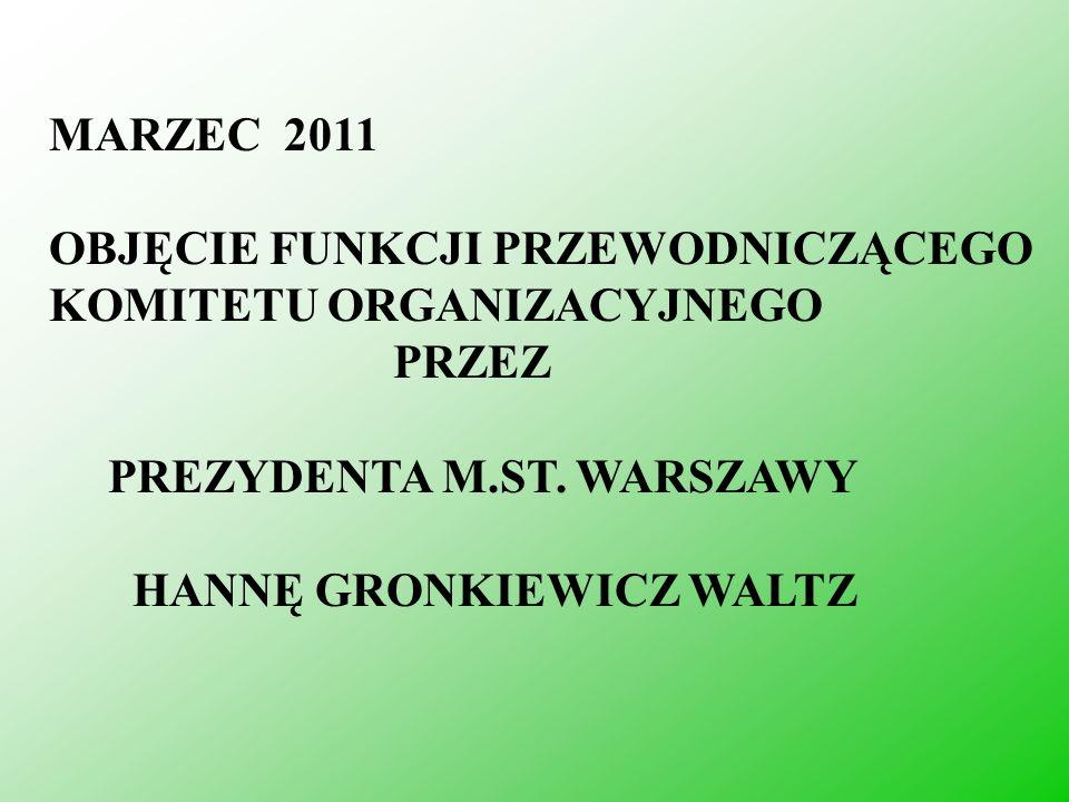 MARZEC 2011 OBJĘCIE FUNKCJI PRZEWODNICZĄCEGO KOMITETU ORGANIZACYJNEGO PRZEZ PREZYDENTA M.ST. WARSZAWY HANNĘ GRONKIEWICZ WALTZ