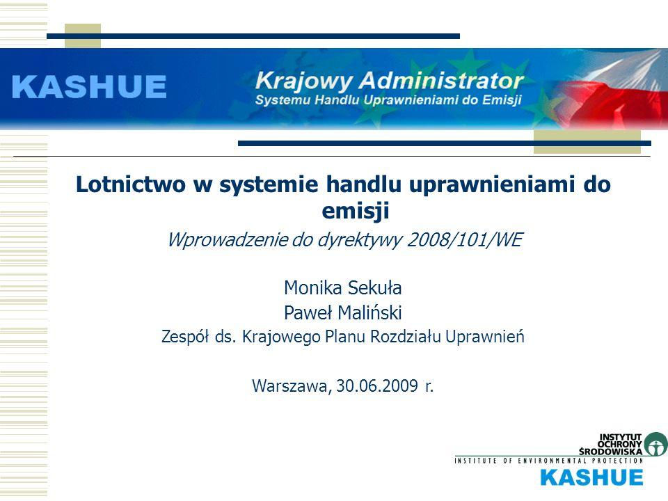 Lotnictwo w systemie handlu uprawnieniami do emisji Wprowadzenie do dyrektywy 2008/101/WE Monika Sekuła Paweł Maliński Zespół ds. Krajowego Planu Rozd