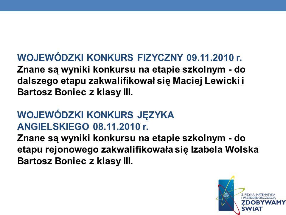 WOJEWÓDZKI KONKURS FIZYCZNY 09.11.2010 r. Znane są wyniki konkursu na etapie szkolnym - do dalszego etapu zakwalifikował się Maciej Lewicki i Bartosz