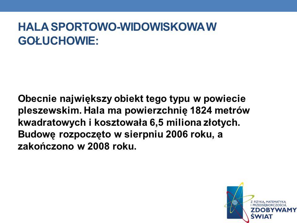 HALA SPORTOWO-WIDOWISKOWA W GOŁUCHOWIE: Obecnie największy obiekt tego typu w powiecie pleszewskim. Hala ma powierzchnię 1824 metrów kwadratowych i ko