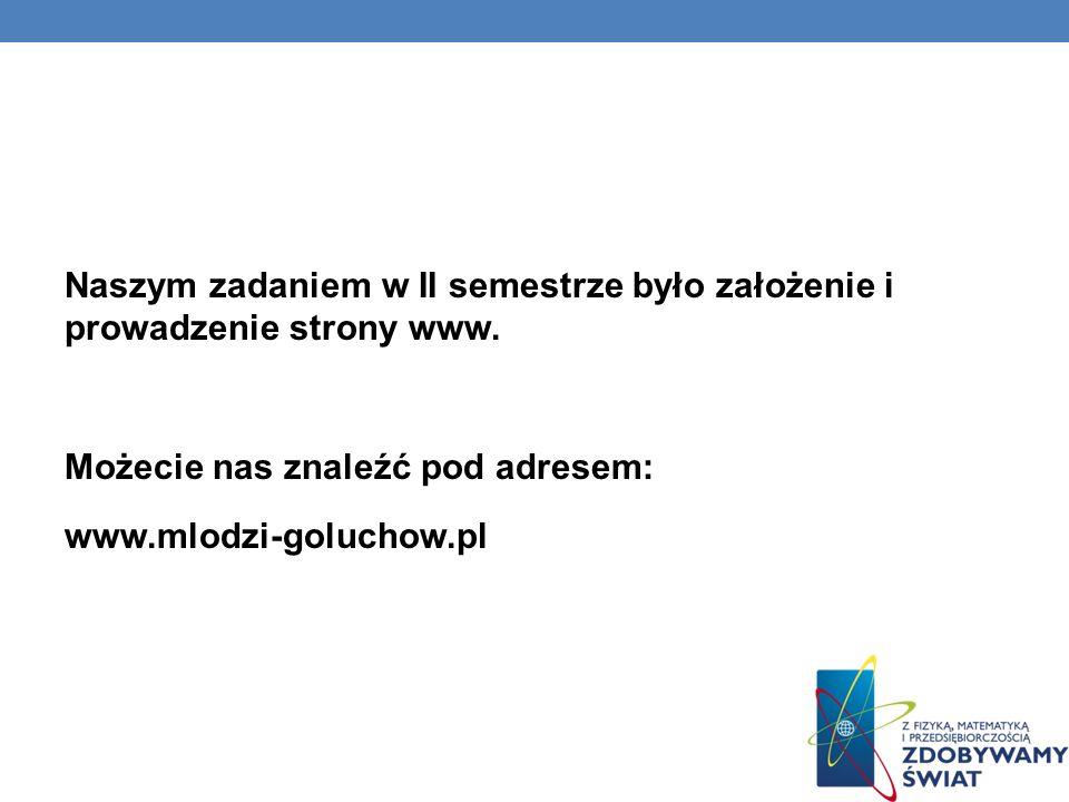 Naszym zadaniem w II semestrze było założenie i prowadzenie strony www. Możecie nas znaleźć pod adresem: www.mlodzi-goluchow.pl
