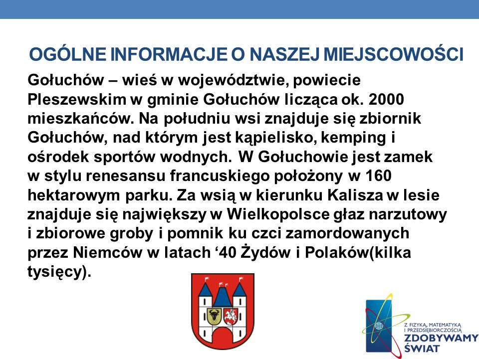 OGÓLNE INFORMACJE O NASZEJ MIEJSCOWOŚCI Gołuchów – wieś w województwie, powiecie Pleszewskim w gminie Gołuchów licząca ok. 2000 mieszkańców. Na połudn