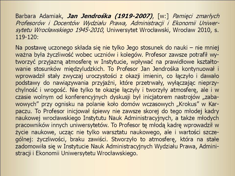 Barbara Adamiak, Jan Jendrośka (1919-2007), [w:] Pamięci zmarłych Profesorów i Docentów Wydziału Prawa, Administracji i Ekonomii Uniwer- sytetu Wrocła