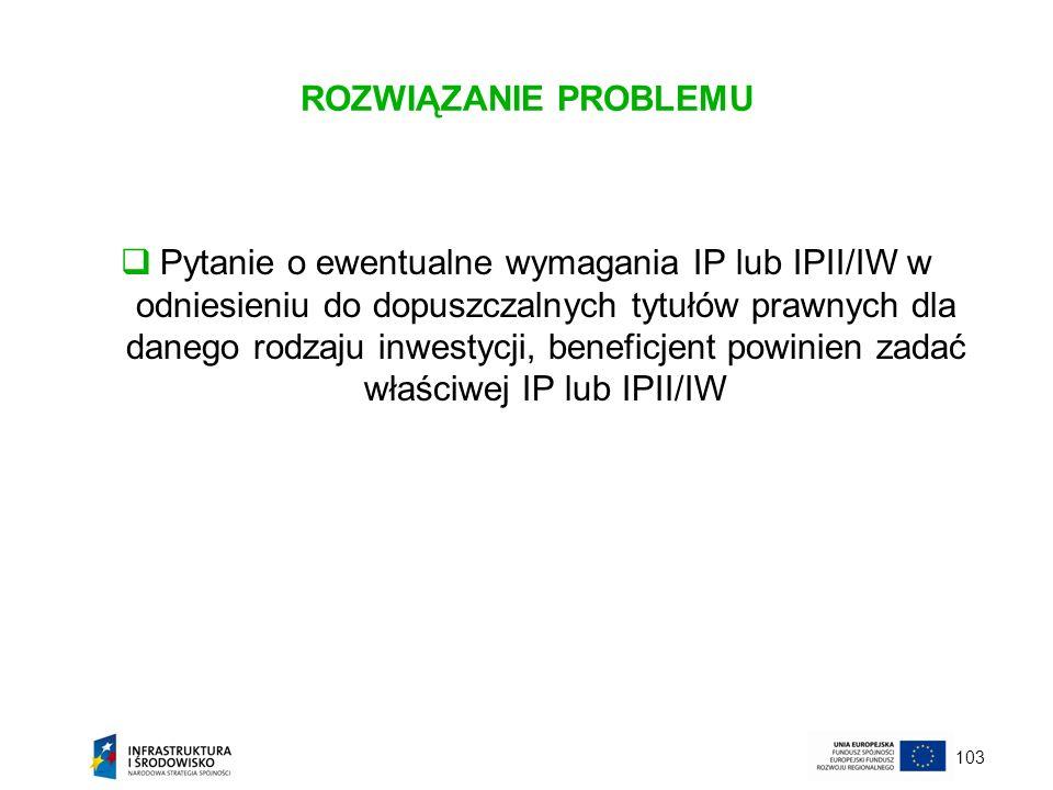 103 ROZWIĄZANIE PROBLEMU Pytanie o ewentualne wymagania IP lub IPII/IW w odniesieniu do dopuszczalnych tytułów prawnych dla danego rodzaju inwestycji,