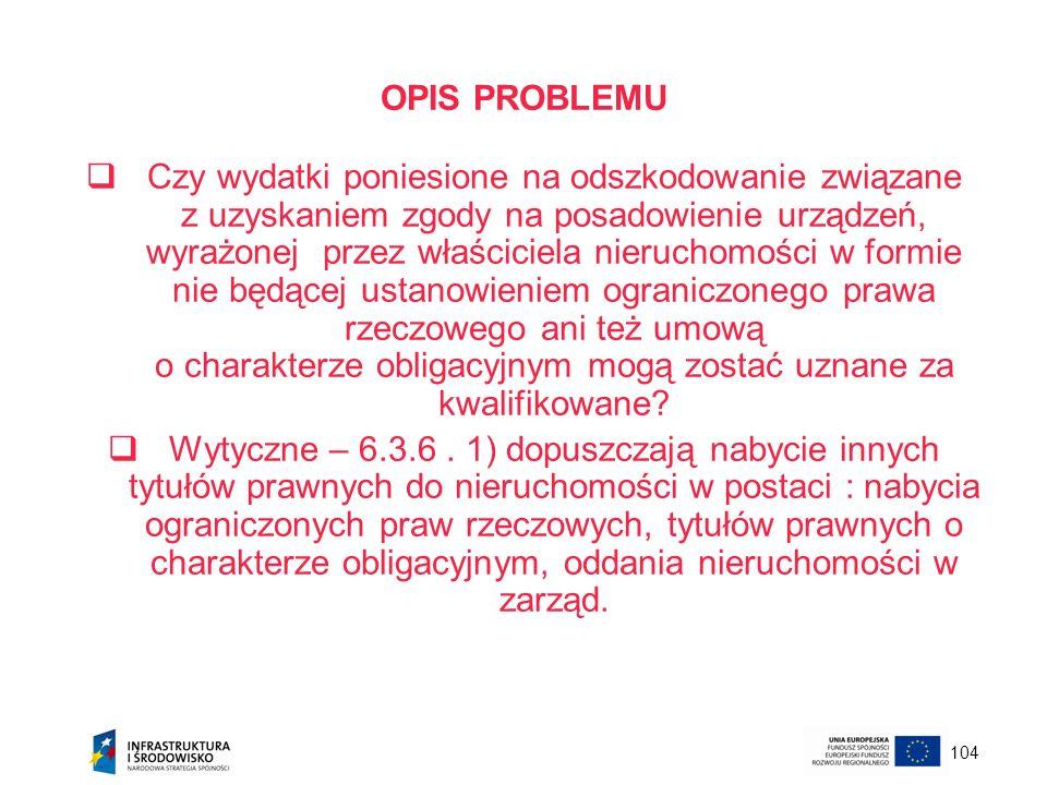 104 OPIS PROBLEMU Czy wydatki poniesione na odszkodowanie związane z uzyskaniem zgody na posadowienie urządzeń, wyrażonej przez właściciela nieruchomo