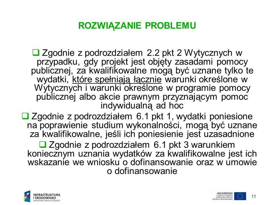 11 ROZWIĄZANIE PROBLEMU Zgodnie z podrozdziałem 2.2 pkt 2 Wytycznych w przypadku, gdy projekt jest objęty zasadami pomocy publicznej, za kwalifikowaln