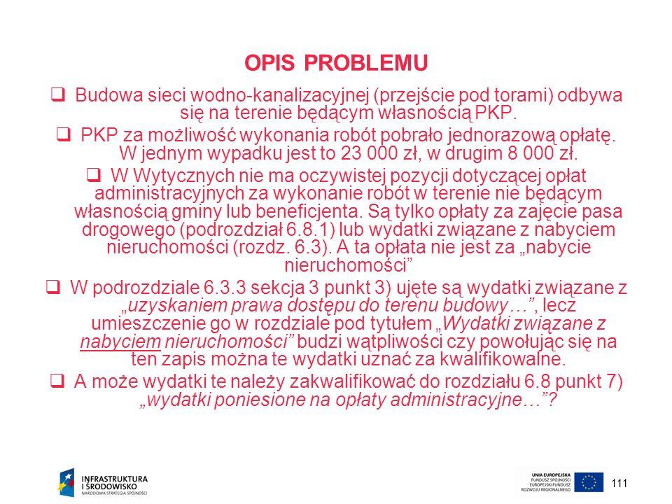 111 OPIS PROBLEMU Budowa sieci wodno-kanalizacyjnej (przejście pod torami) odbywa się na terenie będącym własnością PKP. PKP za możliwość wykonania ro
