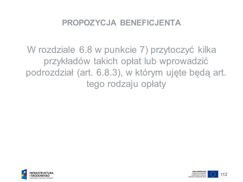 112 PROPOZYCJA BENEFICJENTA W rozdziale 6.8 w punkcie 7) przytoczyć kilka przykładów takich opłat lub wprowadzić podrozdział (art. 6.8.3), w którym uj