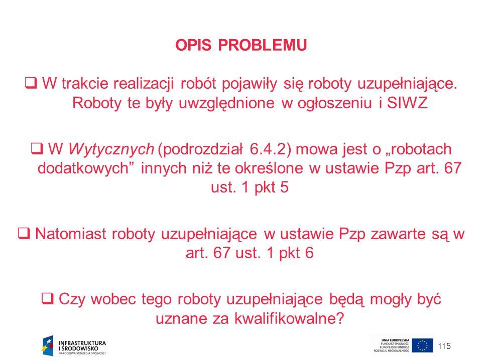 115 OPIS PROBLEMU W trakcie realizacji robót pojawiły się roboty uzupełniające. Roboty te były uwzględnione w ogłoszeniu i SIWZ W Wytycznych (podrozdz