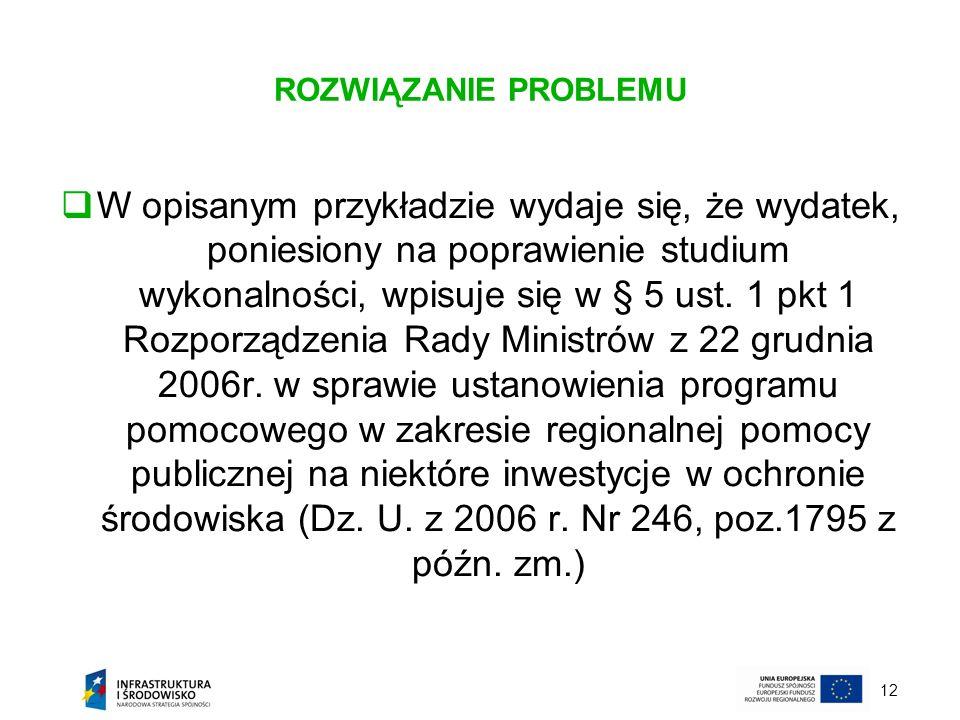 12 ROZWIĄZANIE PROBLEMU W opisanym przykładzie wydaje się, że wydatek, poniesiony na poprawienie studium wykonalności, wpisuje się w § 5 ust. 1 pkt 1