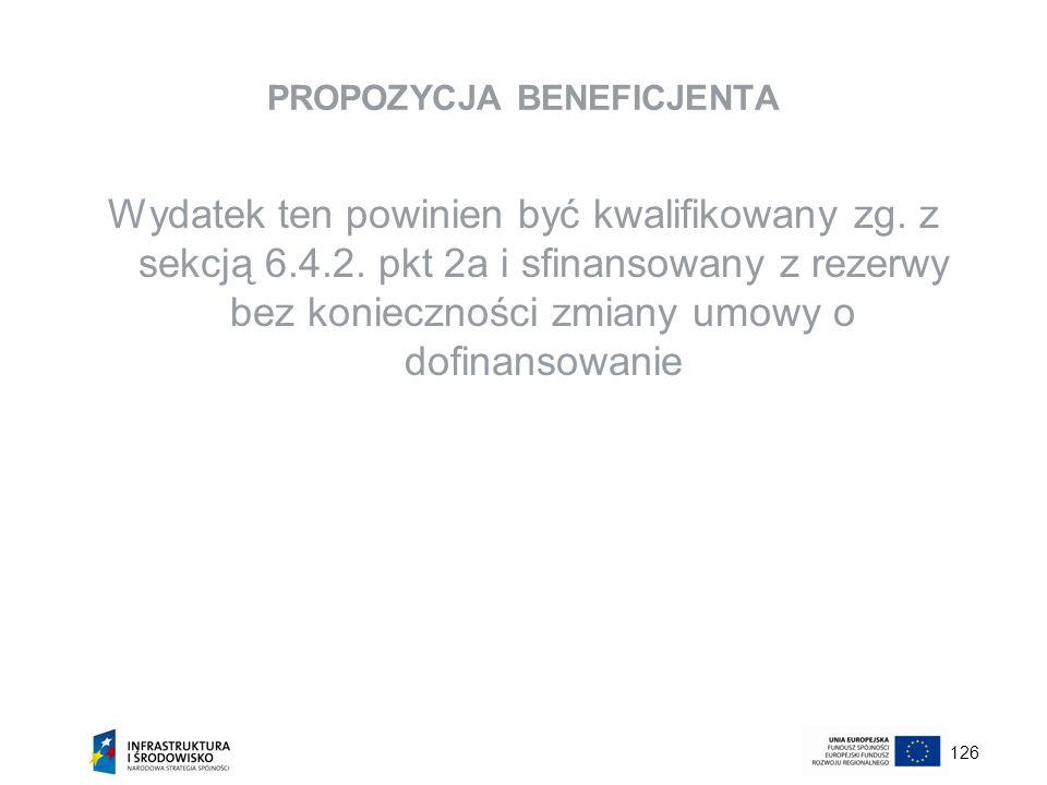 126 PROPOZYCJA BENEFICJENTA Wydatek ten powinien być kwalifikowany zg. z sekcją 6.4.2. pkt 2a i sfinansowany z rezerwy bez konieczności zmiany umowy o