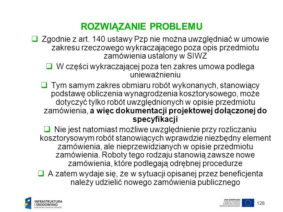 128 ROZWIĄZANIE PROBLEMU Zgodnie z art. 140 ustawy Pzp nie można uwzględniać w umowie zakresu rzeczowego wykraczającego poza opis przedmiotu zamówieni