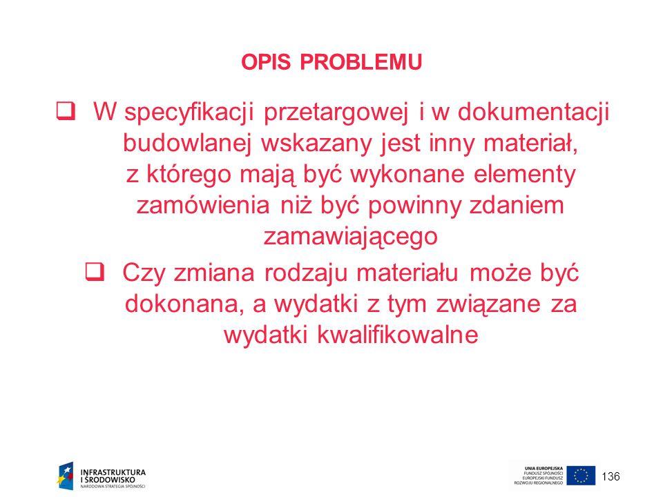 136 OPIS PROBLEMU W specyfikacji przetargowej i w dokumentacji budowlanej wskazany jest inny materiał, z którego mają być wykonane elementy zamówienia