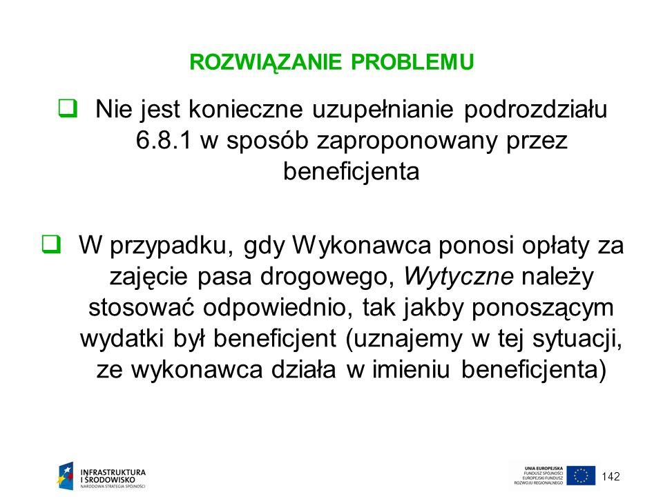 142 ROZWIĄZANIE PROBLEMU Nie jest konieczne uzupełnianie podrozdziału 6.8.1 w sposób zaproponowany przez beneficjenta W przypadku, gdy Wykonawca ponos
