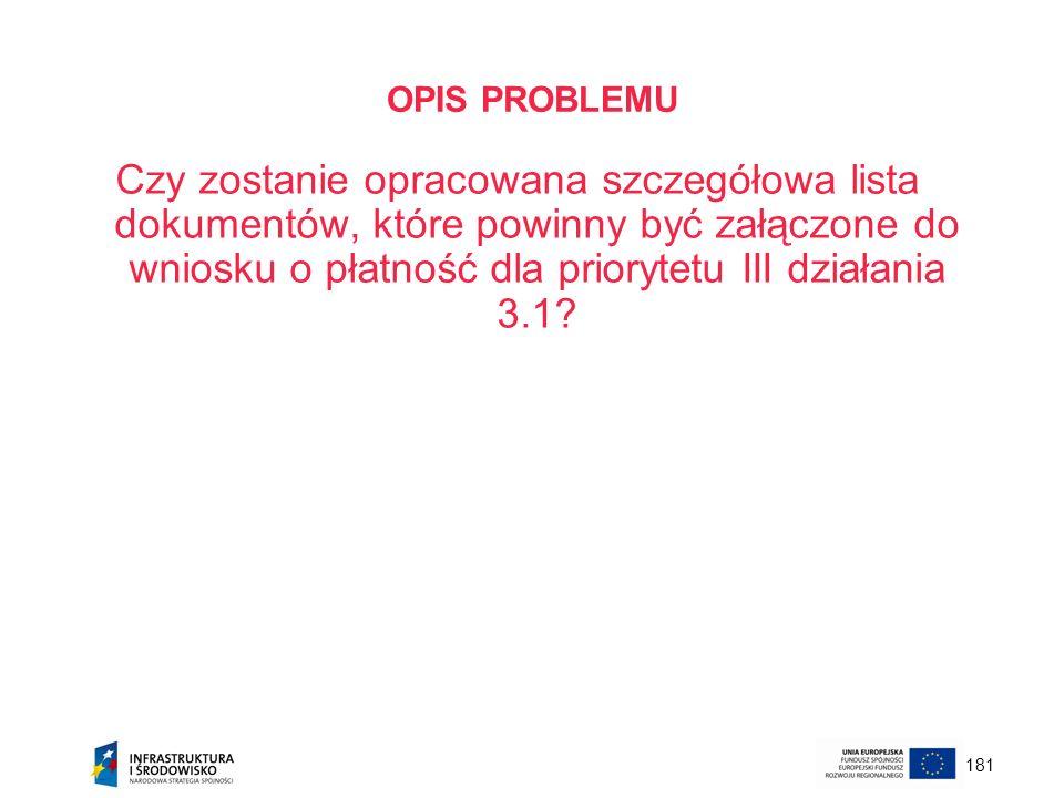 181 OPIS PROBLEMU Czy zostanie opracowana szczegółowa lista dokumentów, które powinny być załączone do wniosku o płatność dla priorytetu III działania