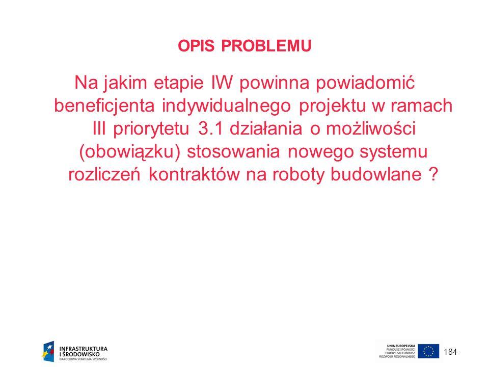 184 OPIS PROBLEMU Na jakim etapie IW powinna powiadomić beneficjenta indywidualnego projektu w ramach III priorytetu 3.1 działania o możliwości (obowi