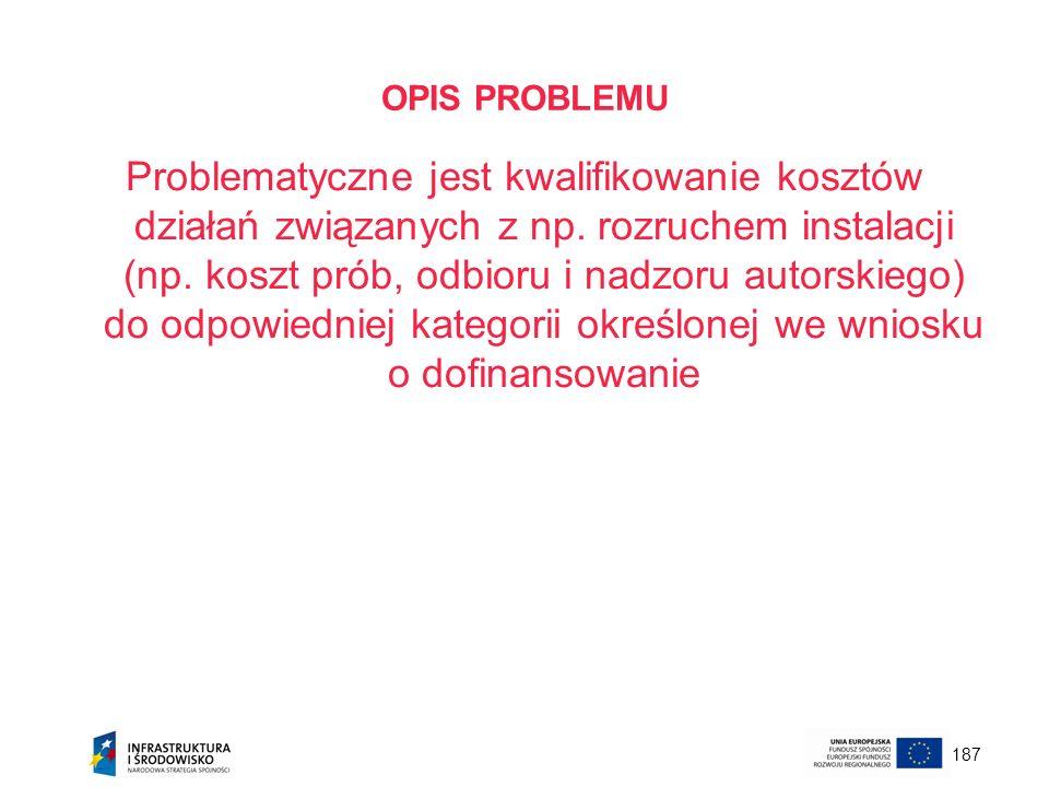 187 OPIS PROBLEMU Problematyczne jest kwalifikowanie kosztów działań związanych z np. rozruchem instalacji (np. koszt prób, odbioru i nadzoru autorski