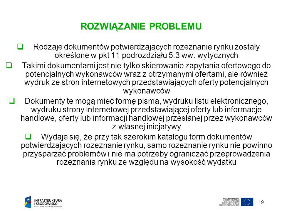 19 ROZWIĄZANIE PROBLEMU Rodzaje dokumentów potwierdzających rozeznanie rynku zostały określone w pkt 11 podrozdziału 5.3 ww. wytycznych Takimi dokumen