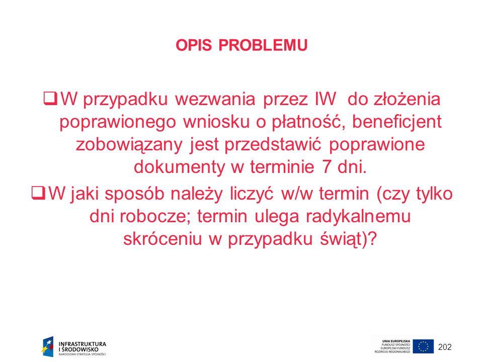 202 OPIS PROBLEMU W przypadku wezwania przez IW do złożenia poprawionego wniosku o płatność, beneficjent zobowiązany jest przedstawić poprawione dokum