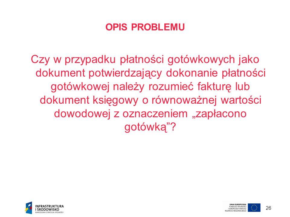 26 OPIS PROBLEMU Czy w przypadku płatności gotówkowych jako dokument potwierdzający dokonanie płatności gotówkowej należy rozumieć fakturę lub dokumen