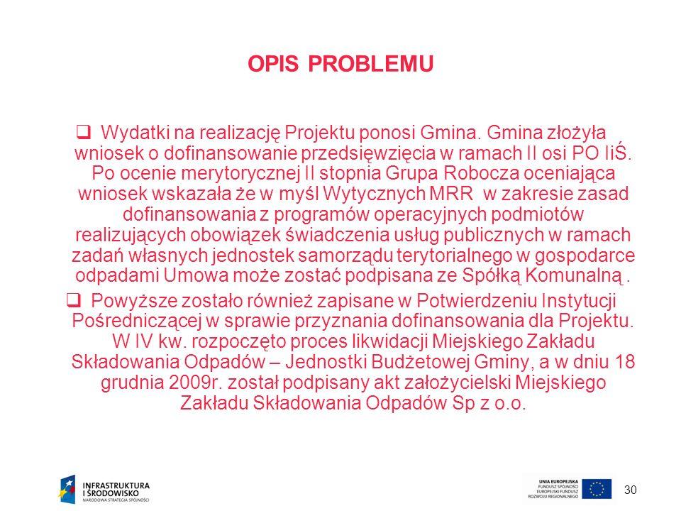 30 OPIS PROBLEMU Wydatki na realizację Projektu ponosi Gmina. Gmina złożyła wniosek o dofinansowanie przedsięwzięcia w ramach II osi PO IiŚ. Po ocenie