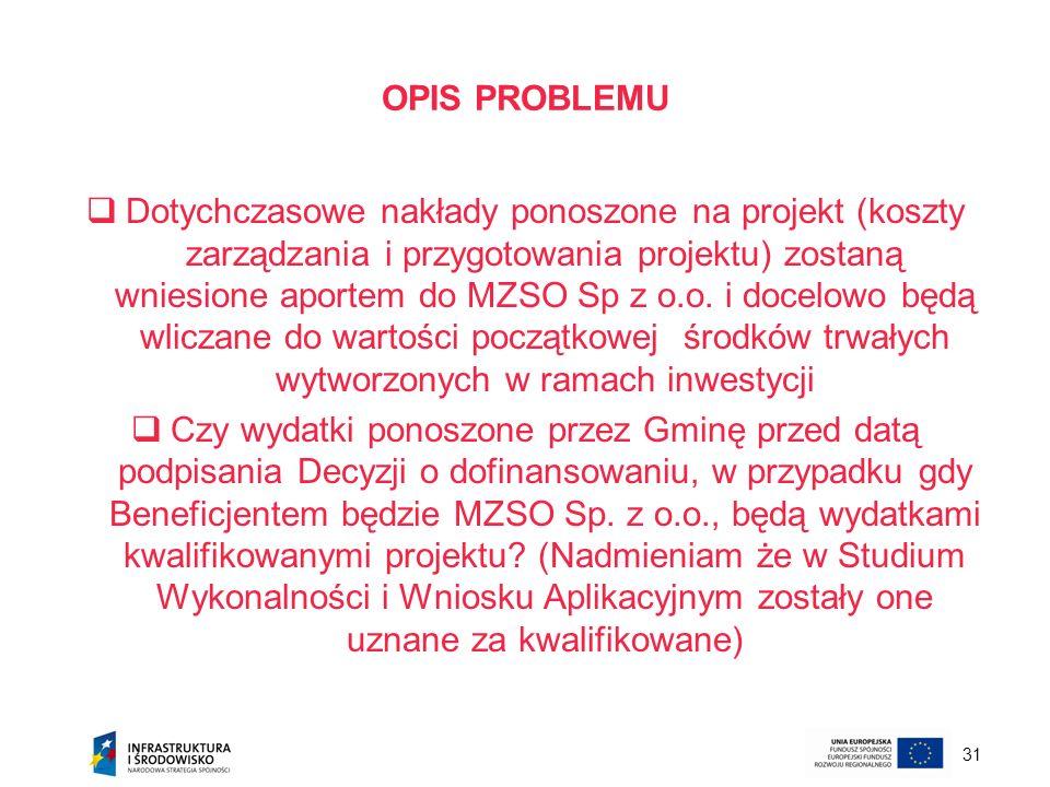 31 OPIS PROBLEMU Dotychczasowe nakłady ponoszone na projekt (koszty zarządzania i przygotowania projektu) zostaną wniesione aportem do MZSO Sp z o.o.