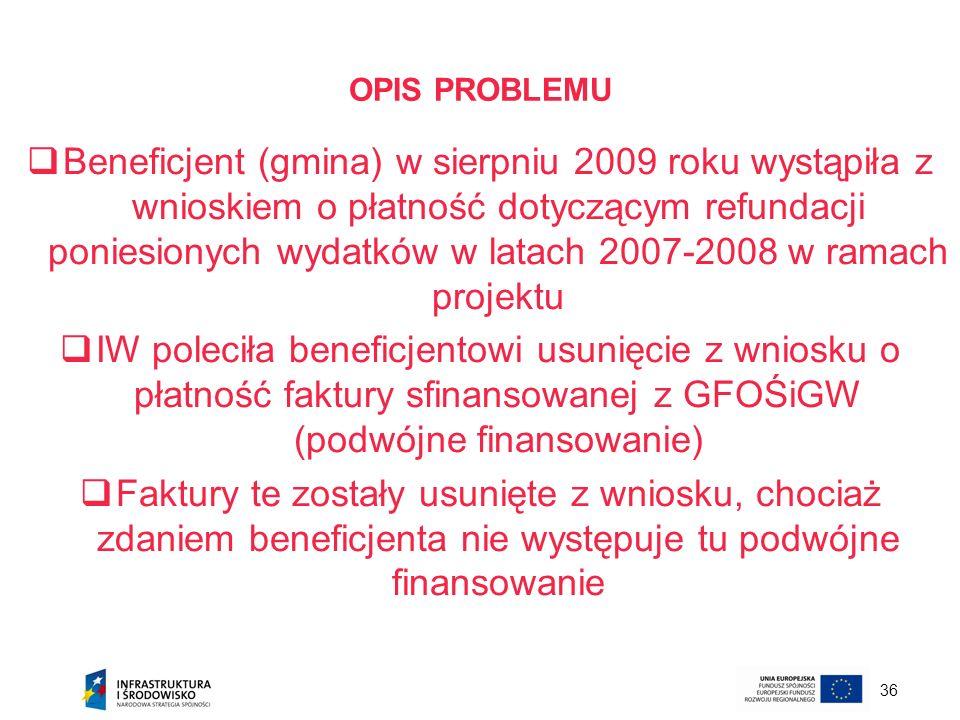 36 OPIS PROBLEMU Beneficjent (gmina) w sierpniu 2009 roku wystąpiła z wnioskiem o płatność dotyczącym refundacji poniesionych wydatków w latach 2007-2