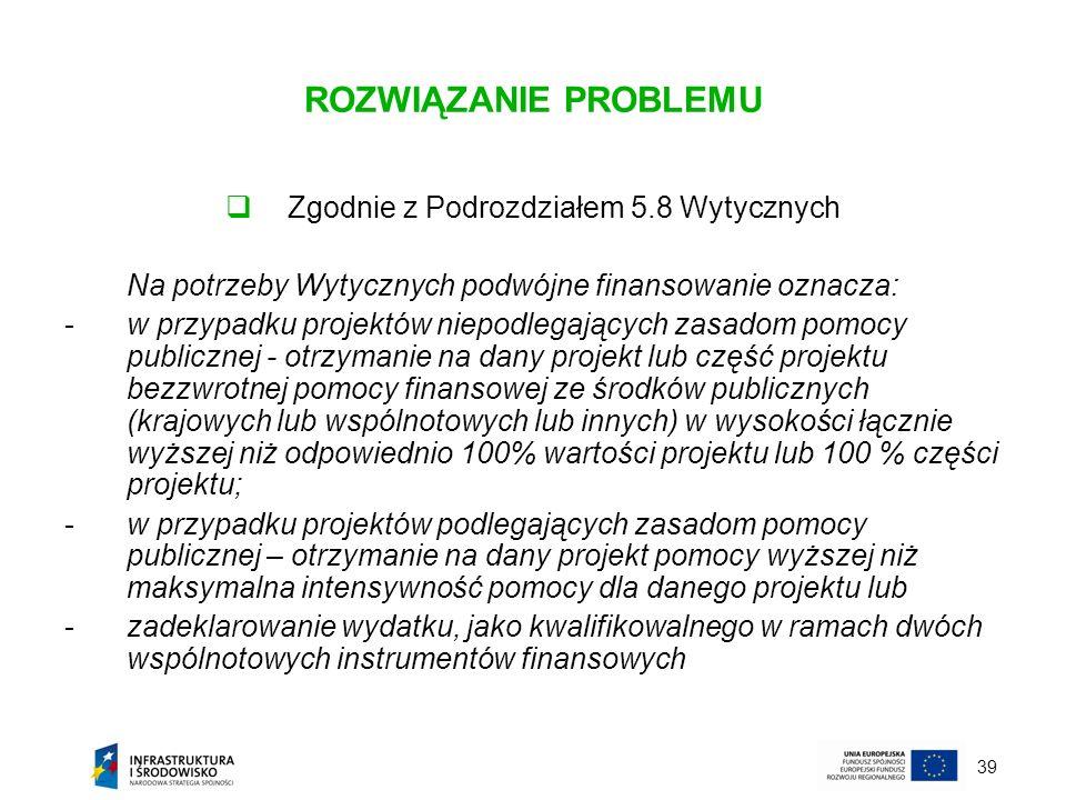 39 ROZWIĄZANIE PROBLEMU Zgodnie z Podrozdziałem 5.8 Wytycznych Na potrzeby Wytycznych podwójne finansowanie oznacza: -w przypadku projektów niepodlega