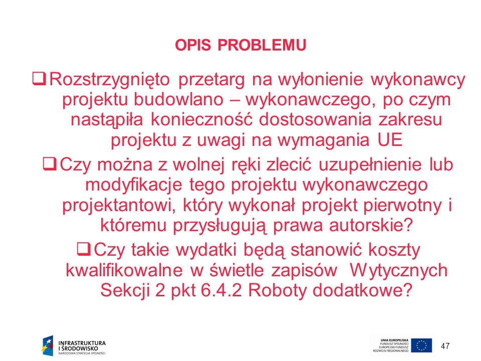 47 OPIS PROBLEMU Rozstrzygnięto przetarg na wyłonienie wykonawcy projektu budowlano – wykonawczego, po czym nastąpiła konieczność dostosowania zakresu