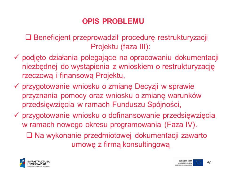 50 OPIS PROBLEMU Beneficjent przeprowadził procedurę restrukturyzacji Projektu (faza III): podjęto działania polegające na opracowaniu dokumentacji ni
