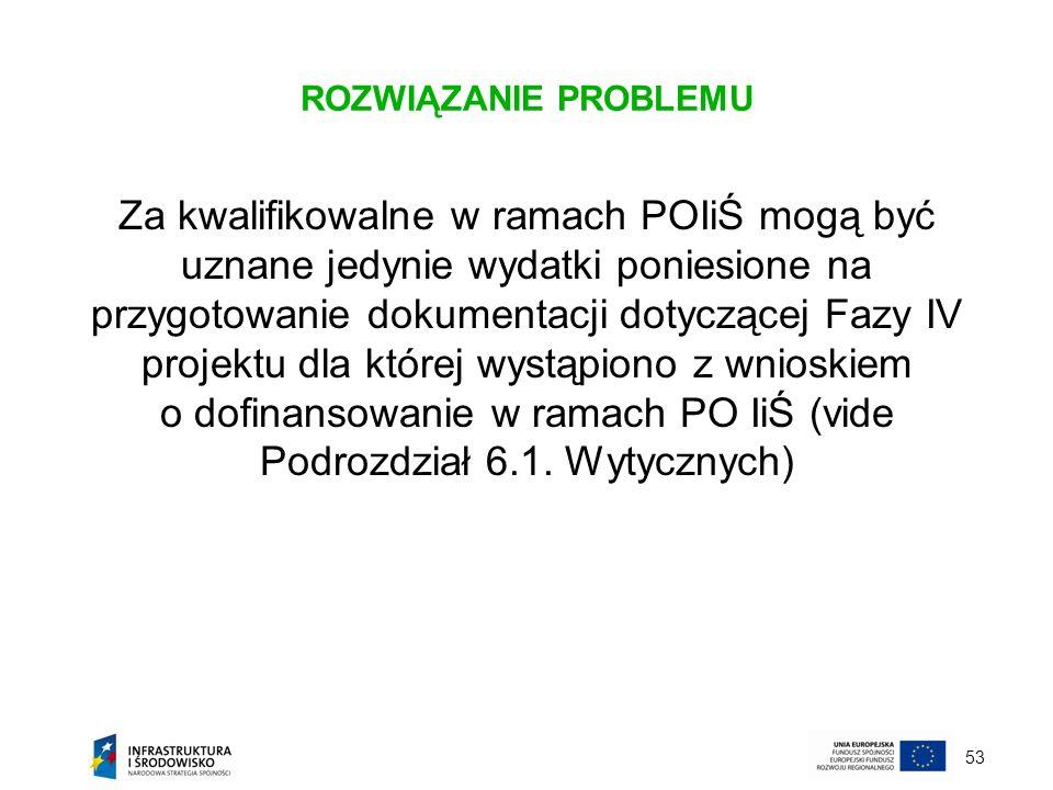 53 ROZWIĄZANIE PROBLEMU Za kwalifikowalne w ramach POIiŚ mogą być uznane jedynie wydatki poniesione na przygotowanie dokumentacji dotyczącej Fazy IV p