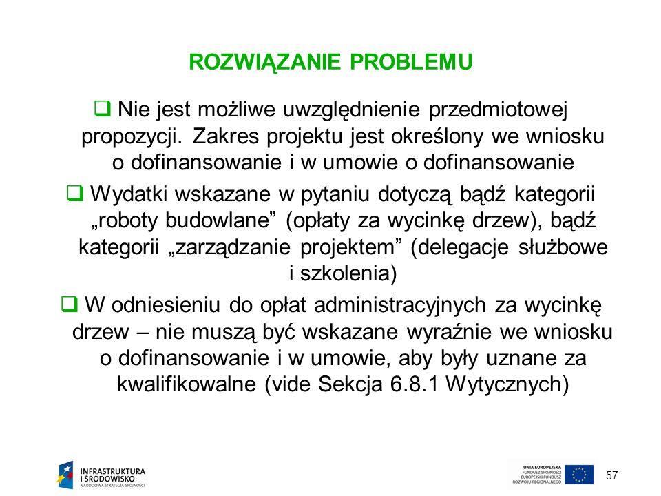 57 ROZWIĄZANIE PROBLEMU Nie jest możliwe uwzględnienie przedmiotowej propozycji. Zakres projektu jest określony we wniosku o dofinansowanie i w umowie