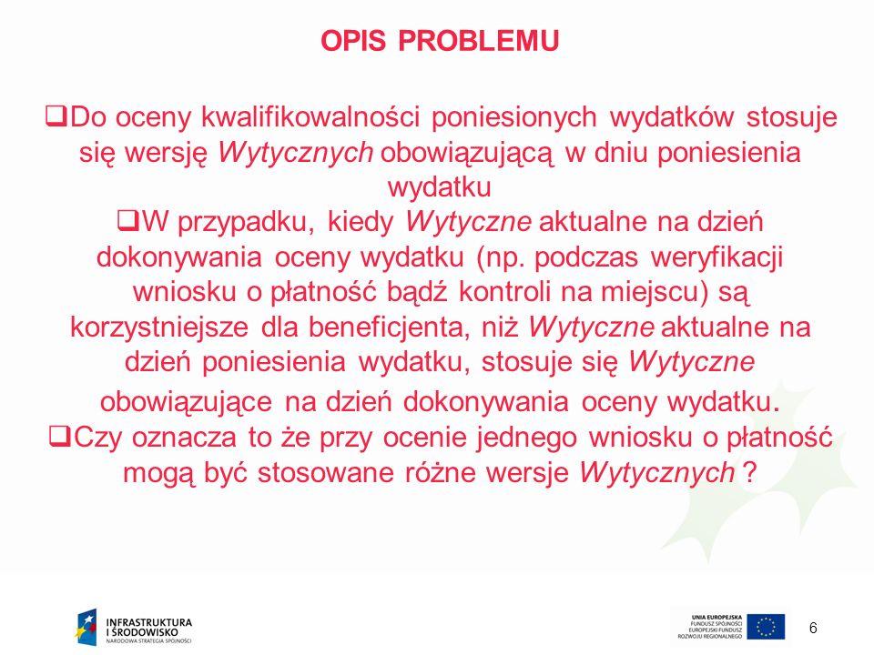 6 OPIS PROBLEMU Do oceny kwalifikowalności poniesionych wydatków stosuje się wersję Wytycznych obowiązującą w dniu poniesienia wydatku W przypadku, ki