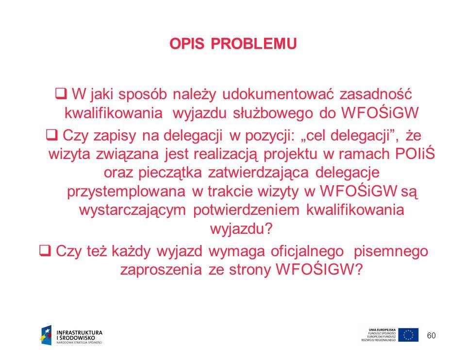 60 OPIS PROBLEMU W jaki sposób należy udokumentować zasadność kwalifikowania wyjazdu służbowego do WFOŚiGW Czy zapisy na delegacji w pozycji: cel dele