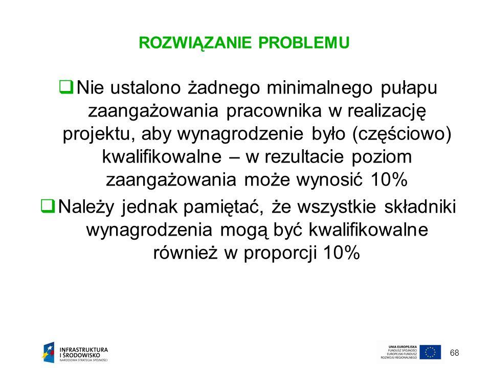 68 ROZWIĄZANIE PROBLEMU Nie ustalono żadnego minimalnego pułapu zaangażowania pracownika w realizację projektu, aby wynagrodzenie było (częściowo) kwa