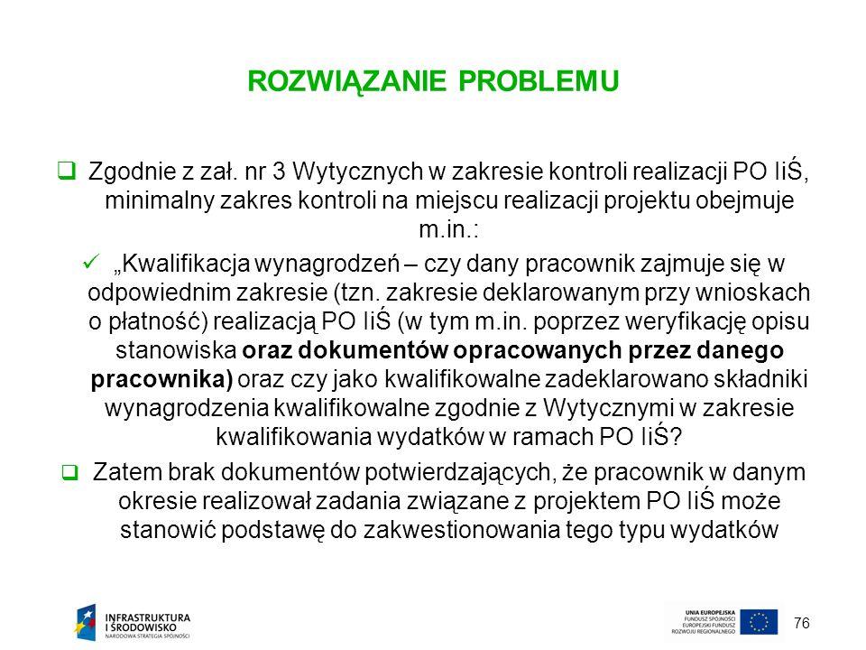 76 ROZWIĄZANIE PROBLEMU Zgodnie z zał. nr 3 Wytycznych w zakresie kontroli realizacji PO IiŚ, minimalny zakres kontroli na miejscu realizacji projektu