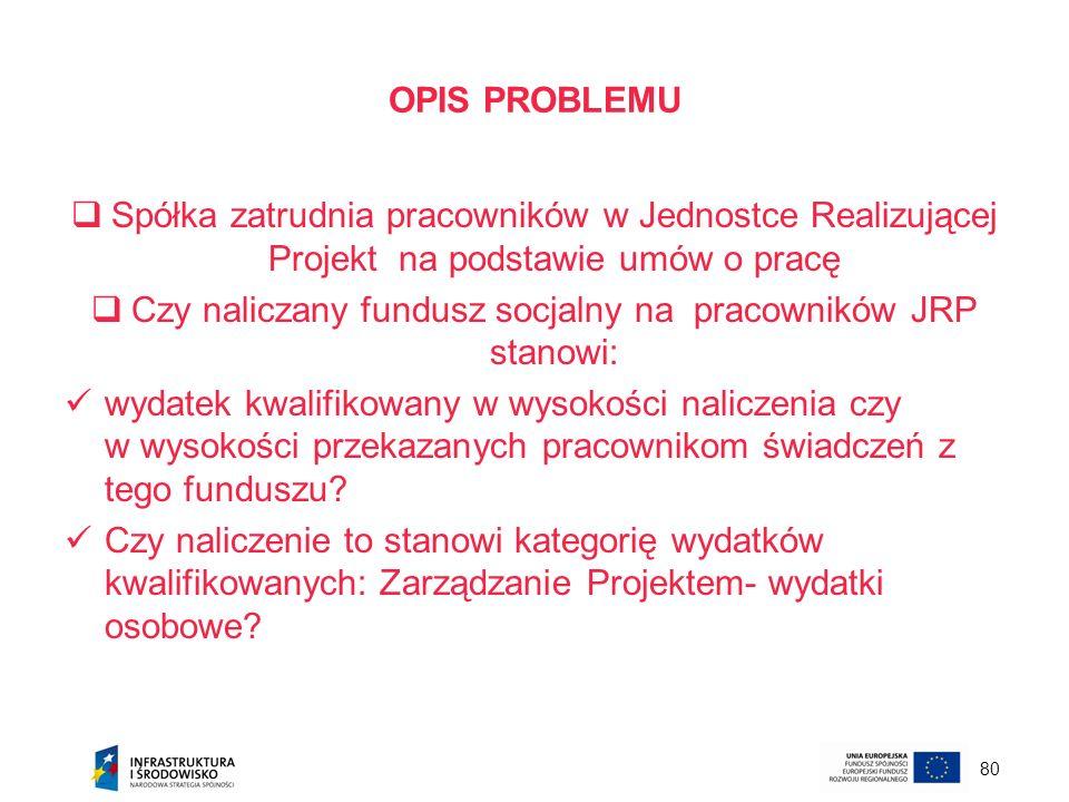 80 OPIS PROBLEMU Spółka zatrudnia pracowników w Jednostce Realizującej Projekt na podstawie umów o pracę Czy naliczany fundusz socjalny na pracowników