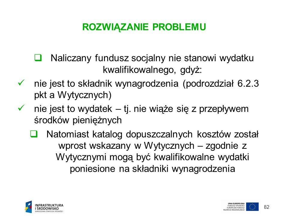 82 ROZWIĄZANIE PROBLEMU Naliczany fundusz socjalny nie stanowi wydatku kwalifikowalnego, gdyż: nie jest to składnik wynagrodzenia (podrozdział 6.2.3 p