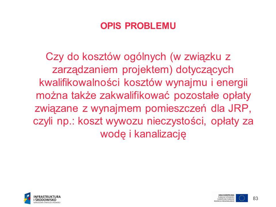 83 OPIS PROBLEMU Czy do kosztów ogólnych (w związku z zarządzaniem projektem) dotyczących kwalifikowalności kosztów wynajmu i energii można także zakw