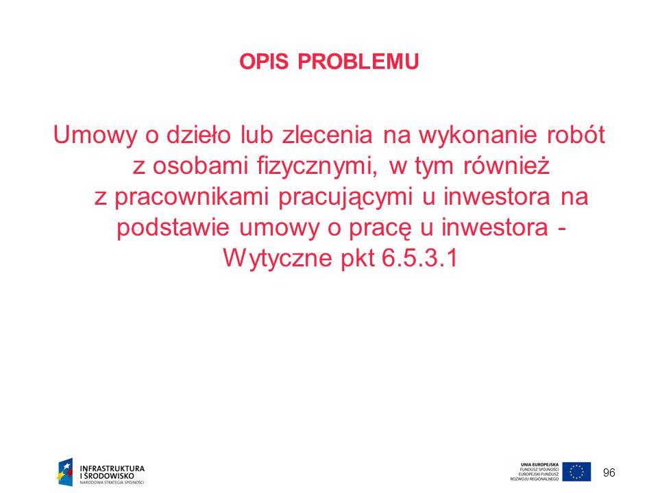 96 OPIS PROBLEMU Umowy o dzieło lub zlecenia na wykonanie robót z osobami fizycznymi, w tym również z pracownikami pracującymi u inwestora na podstawi