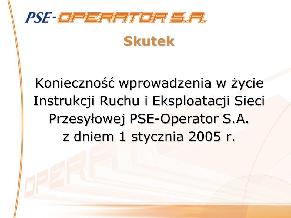 Skutek Konieczność wprowadzenia w życie Instrukcji Ruchu i Eksploatacji Sieci Przesyłowej PSE-Operator S.A. z dniem 1 stycznia 2005 r.