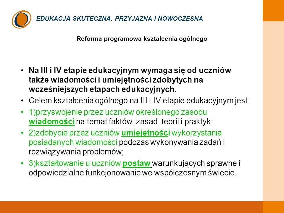 EDUKACJA SKUTECZNA, PRZYJAZNA I NOWOCZESNA Zakłada się, że zmiany programowe przyczynią się do osiągnięcia celów określonych przez komisję europejską, takich jak: 1.Rozwijanie kompetencji kluczowych 1.Porozumiewanie się w języku ojczystym 2.Porozumiewanie się w językach obcych 3.Kompetencje matematyczne i podstawowe kompetencje naukowo- techniczne 4.Kompetencje informatyczne 5.Kompetencje społeczne i obywatelskie 6.Umiejętność uczenia się, 7.Rozwiązywania problemów w twórczy sposób 8.Inicjatywność i przedsiębiorczość 9.Świadomość i ekspresja kulturalna 2.Lepsze wyniki polskich uczniów w międzynarodowych badaniach OECD/PISA 3.Lepsze przygotowanie do studiów 4.Aktywność na rynku pracy