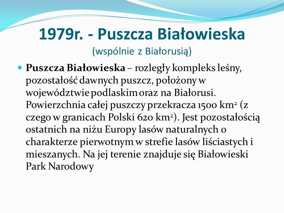 1979r. - Puszcza Białowieska (wspólnie z Białorusią) Puszcza Białowieska – rozległy kompleks leśny, pozostałość dawnych puszcz, położony w województwi
