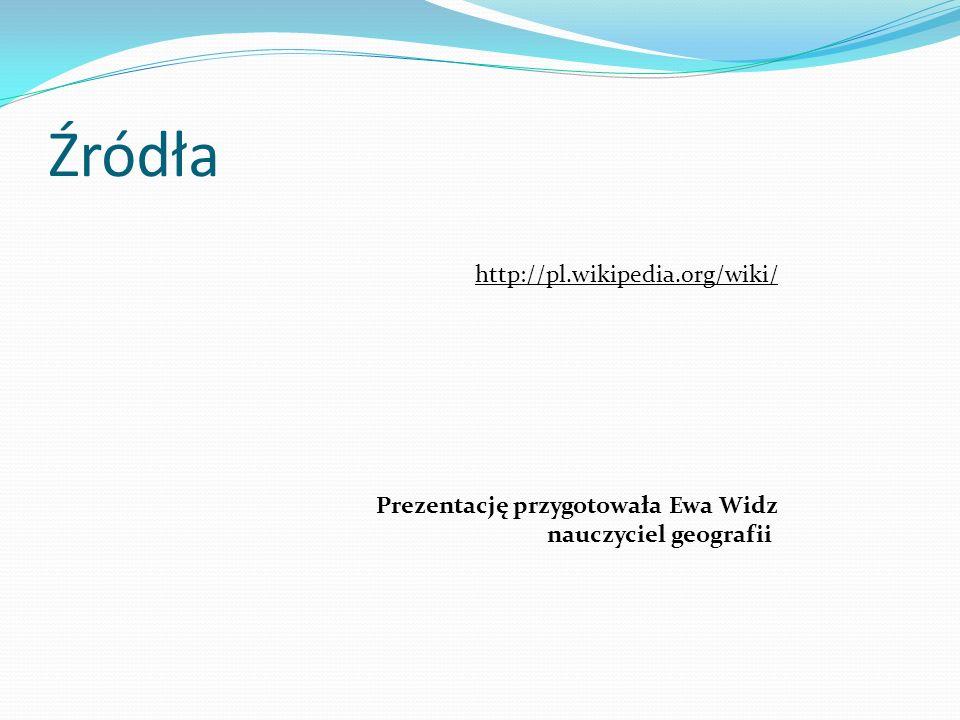 Źródła http://pl.wikipedia.org/wiki/ Prezentację przygotowała Ewa Widz nauczyciel geografii